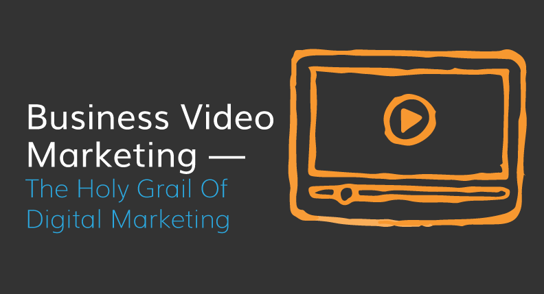 Business Video Marketing — The Holy Grail Of Digital Marketing